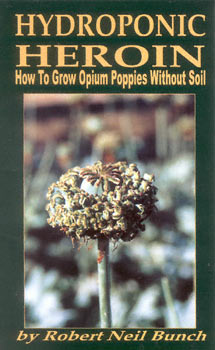 Hydroponic Heroin: How to Grow Opium Poppies Without Soil, Bunch, Robert Neil